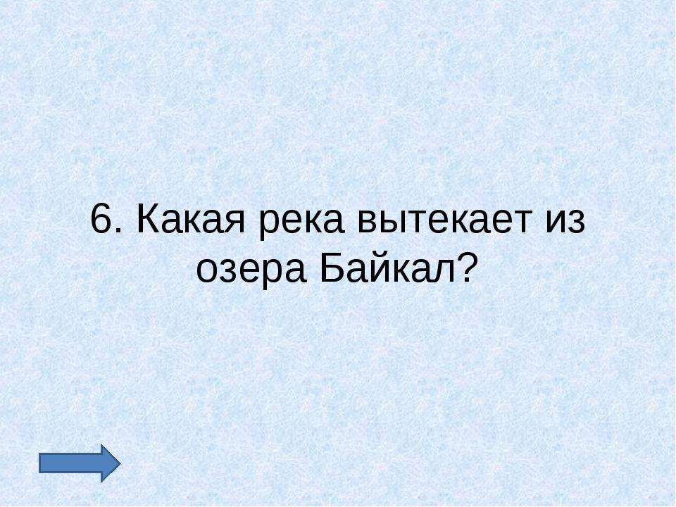 6. Какая река вытекает из озера Байкал?