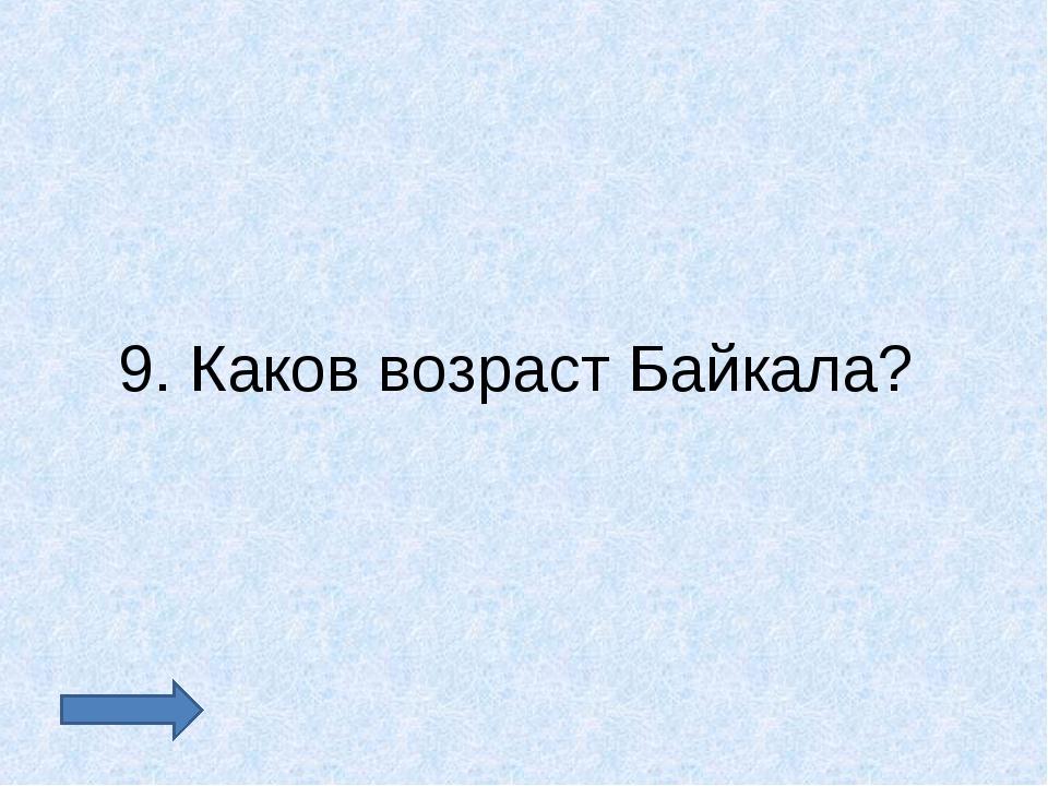 9. Каков возраст Байкала?