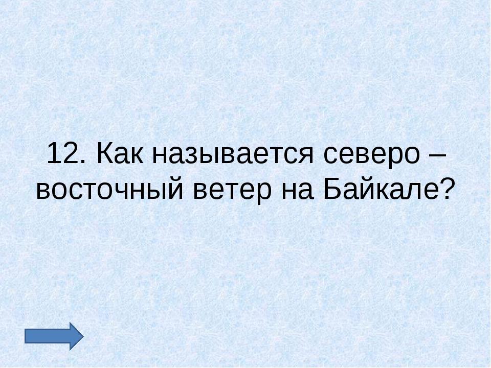 12. Как называется северо – восточный ветер на Байкале?