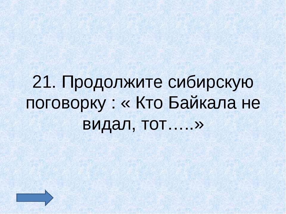 21. Продолжите сибирскую поговорку : « Кто Байкала не видал, тот…..»