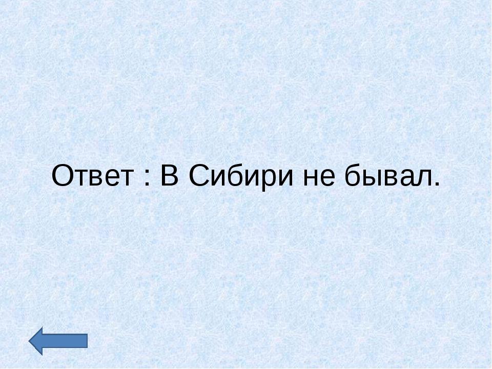 Ответ : В Сибири не бывал.