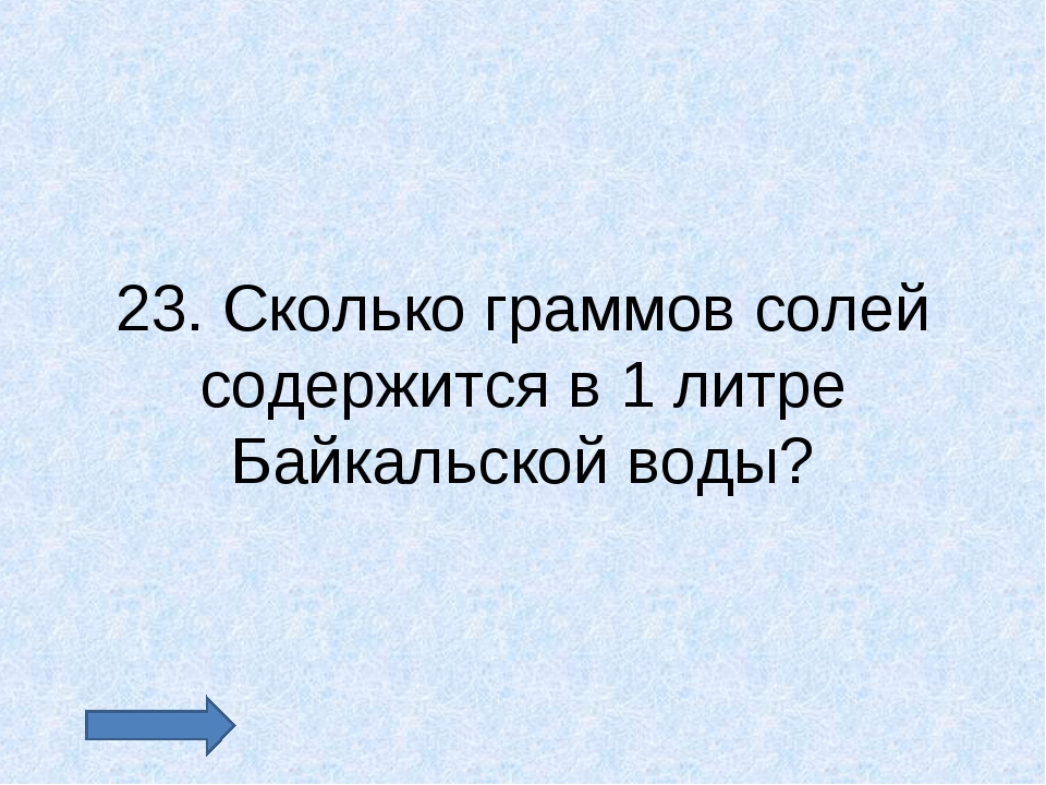 23. Сколько граммов солей содержится в 1 литре Байкальской воды?
