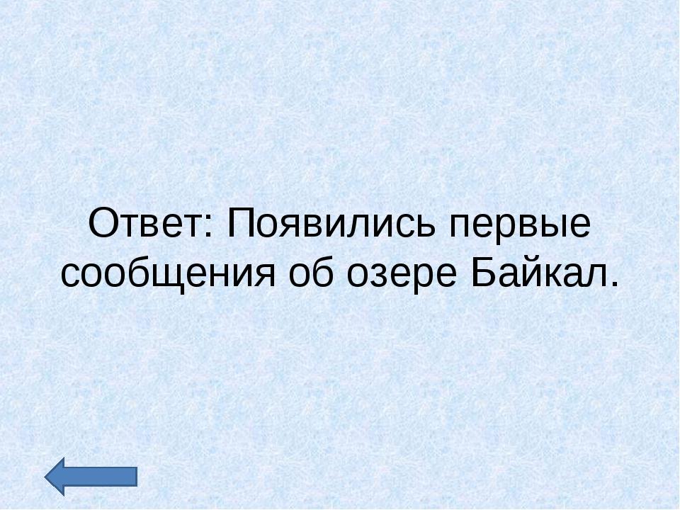 Ответ: Появились первые сообщения об озере Байкал.