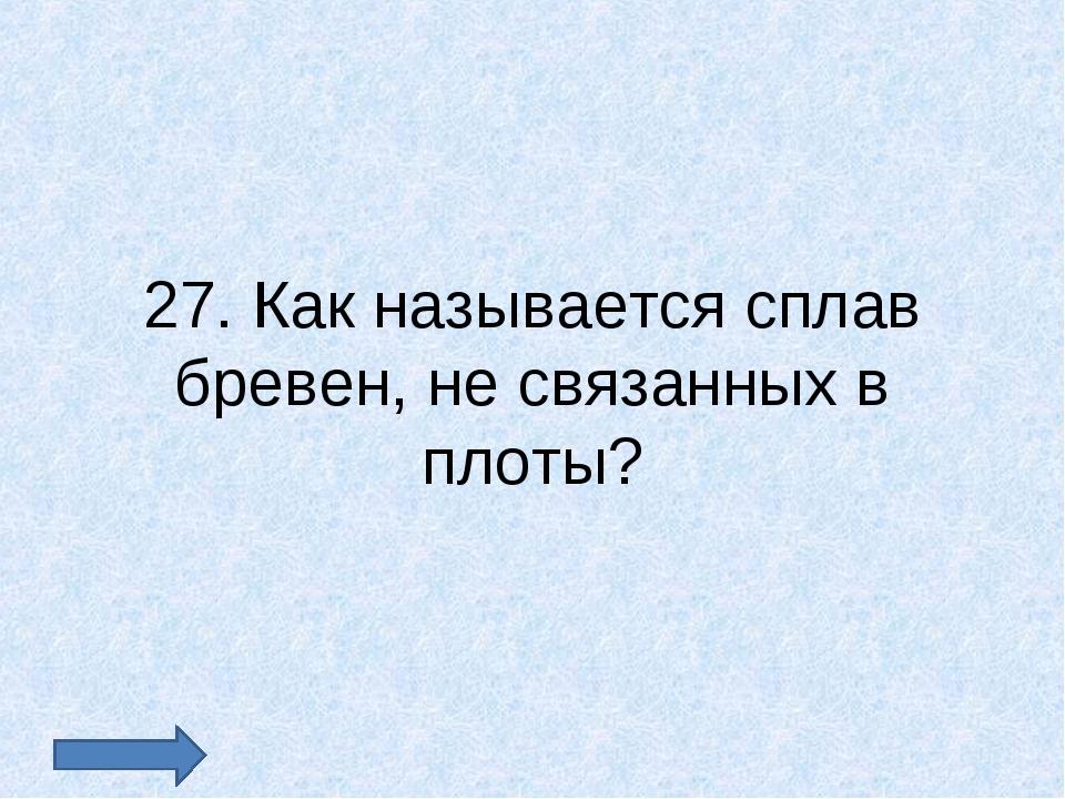 27. Как называется сплав бревен, не связанных в плоты?