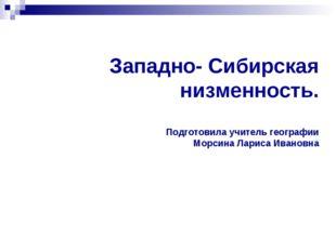 Западно- Сибирская низменность. Подготовила учитель географии Морсина Лариса