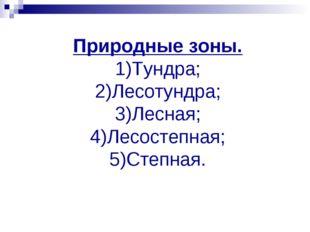 Природные зоны. 1)Тундра; 2)Лесотундра; 3)Лесная; 4)Лесостепная; 5)Степная.