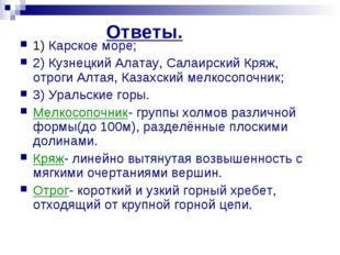 Ответы. 1) Карское море; 2) Кузнецкий Алатау, Салаирский Кряж, отроги Алтая,