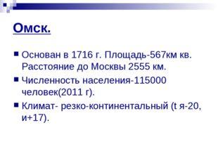 Омск. Основан в 1716 г. Площадь-567км кв. Расстояние до Москвы 2555 км. Числе