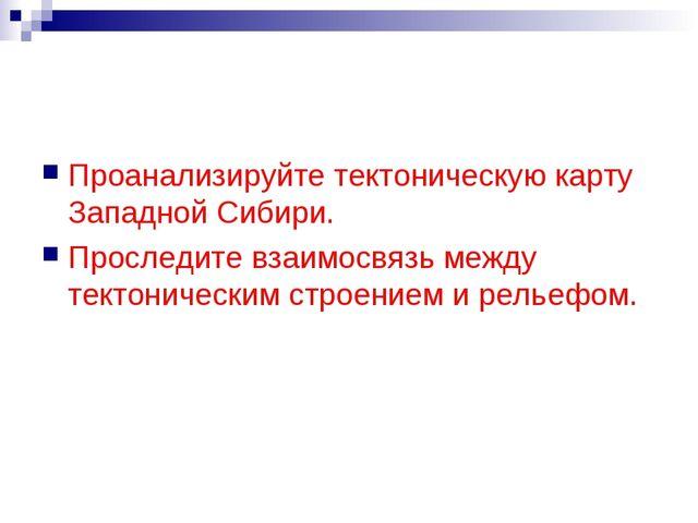 Проанализируйте тектоническую карту Западной Сибири. Проследите взаимосвязь м...