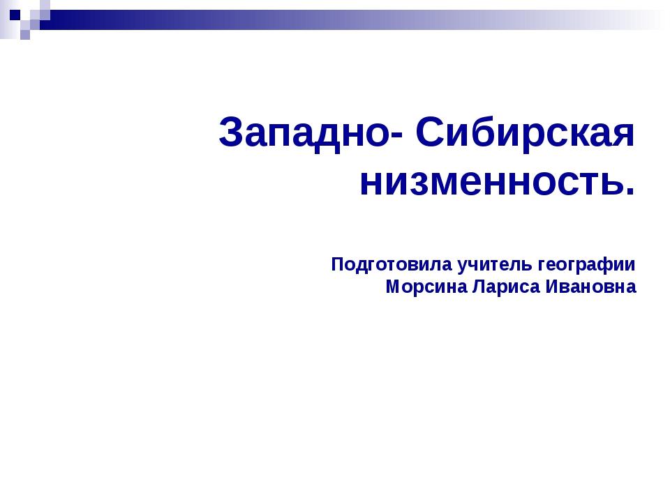 Западно- Сибирская низменность. Подготовила учитель географии Морсина Лариса...