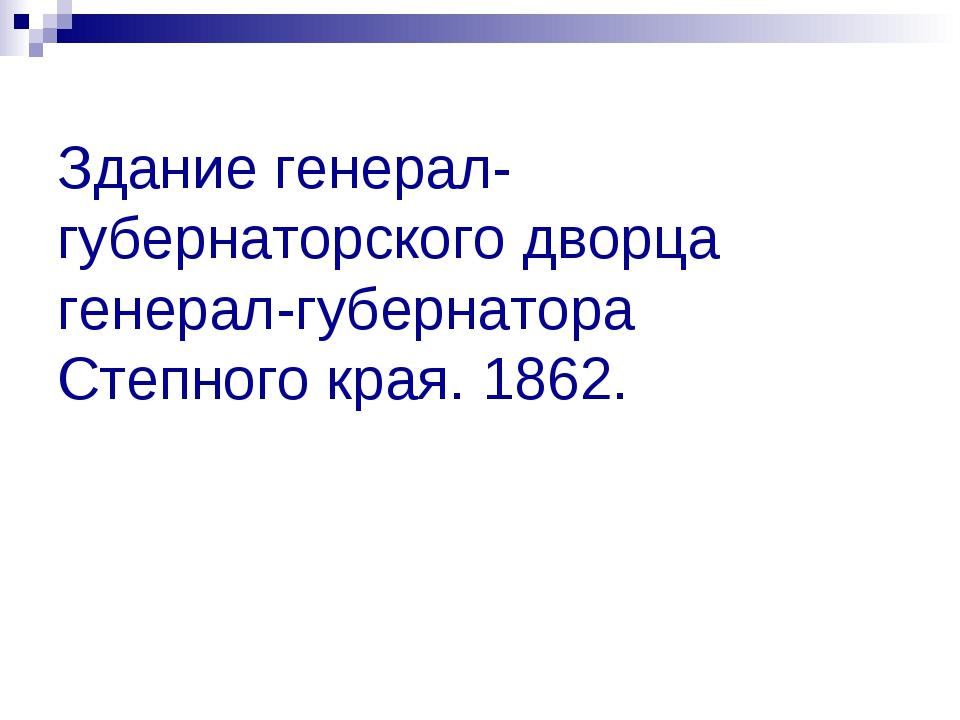 Здание генерал-губернаторского дворца генерал-губернатора Степного края. 1862.