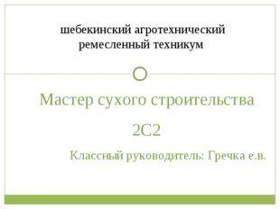 Мастер сухого строительства 2С2 Классный руководитель: Гречка е.в. шебекински