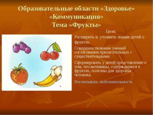 Образовательные области «Здоровье» «Коммуникация» Тема «Фрукты» Воспитывать л