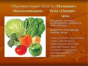 Образовательные области «Познание», «Коммуникация» Тема «Овощи» Учить различа