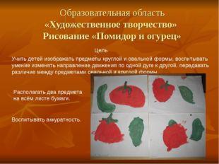 Образовательная область «Художественное творчество» Рисование «Помидор и огур