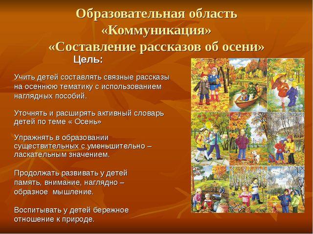 Образовательная область «Коммуникация» «Составление рассказов об осени» Цель:...