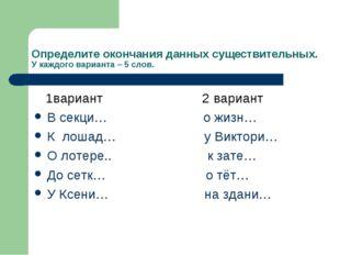 Определите окончания данных существительных. У каждого варианта – 5 слов. 1ва