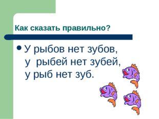 Как сказать правильно? У рыбов нет зубов, у рыбей нет зубей, у рыб нет зуб.