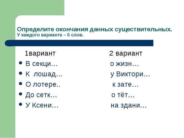 Определите окончания данных существительных. У каждого варианта – 5 слов. 1ва...