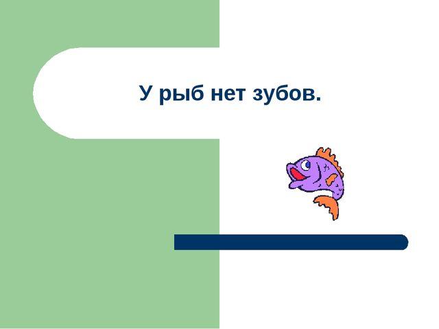 У рыб нет зубов.