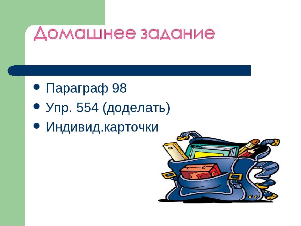 Параграф 98 Упр. 554 (доделать) Индивид.карточки