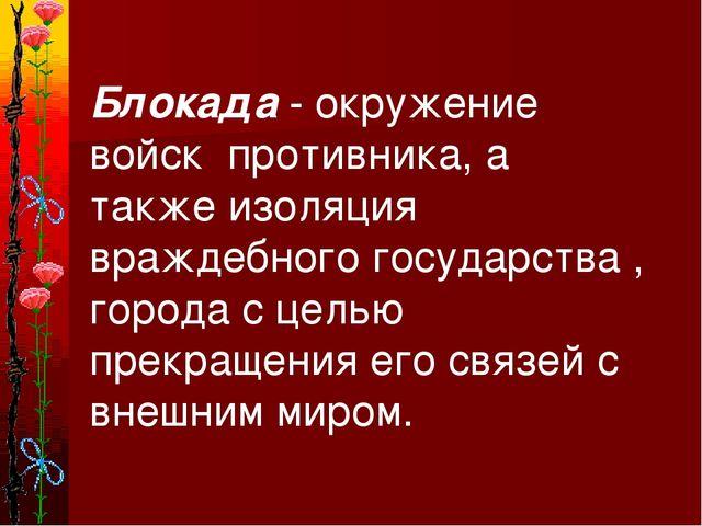 Блокада - окружение войск противника, а также изоляция враждебного государств...