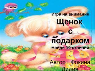 Игра на внимание Щенок с подарком Найди 10 отличий Автор : Фокина Лидия Петро