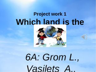 Project work 1 Which land is the best? 6A: Grom L., Vasilets A., Volkov A., Z