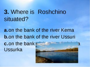 3. Where is Roshchino situated? a.on the bank of the river Kema b.on the ba