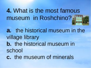 4. What is the most famous museum in Roshchino? a.the historical museum in