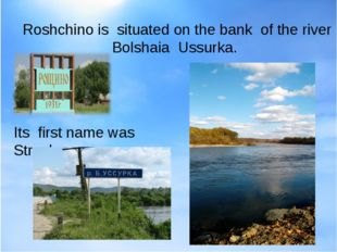 Its first name was Stroyka. Roshchino is situated on the bank of the river B