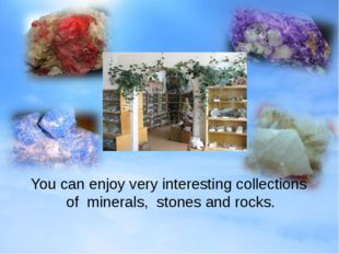 You can enjoy very interesting collections of minerals, stones and rocks.