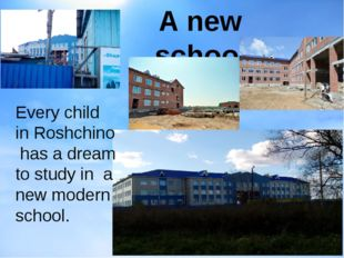 A new school Every child in Roshchino has a dream to study in a new modern sc