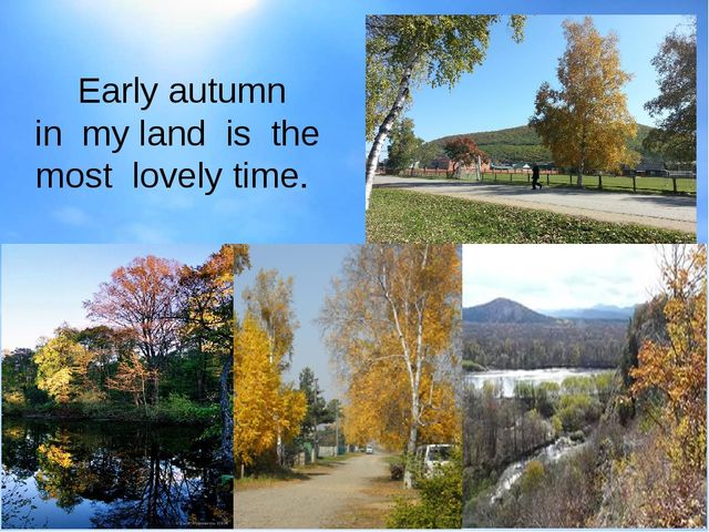Early autumn in my land is the most lovely time.