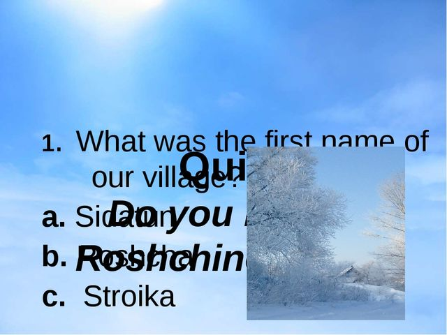 Quiz Do you know Roshchino well? 1. What was the first name of our village?...