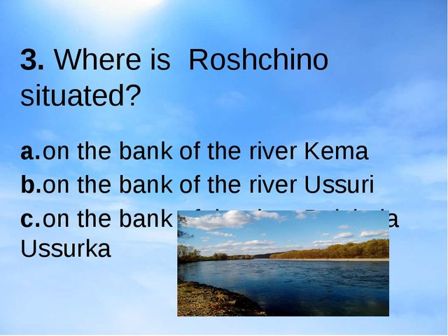 3. Where is Roshchino situated? a.on the bank of the river Kema b.on the ba...
