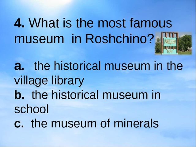 4. What is the most famous museum in Roshchino? a.the historical museum in...