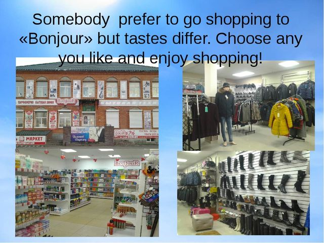 Somebody prefer to go shopping to «Bonjour» but tastes differ. Choose any yo...