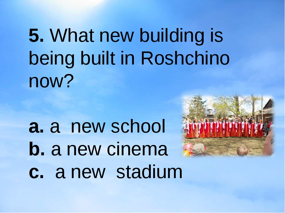 5. What new building is being built in Roshchino now? a. a new school b. a...