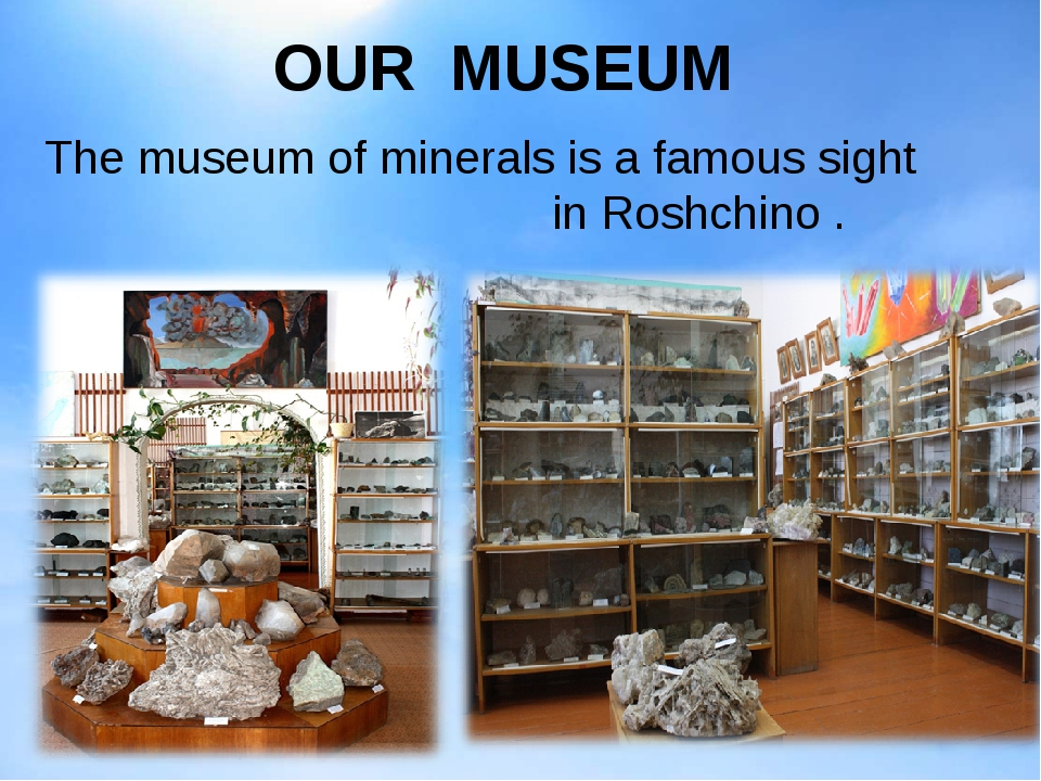OUR MUSEUM The museum of minerals is a famous sight in Roshchino .