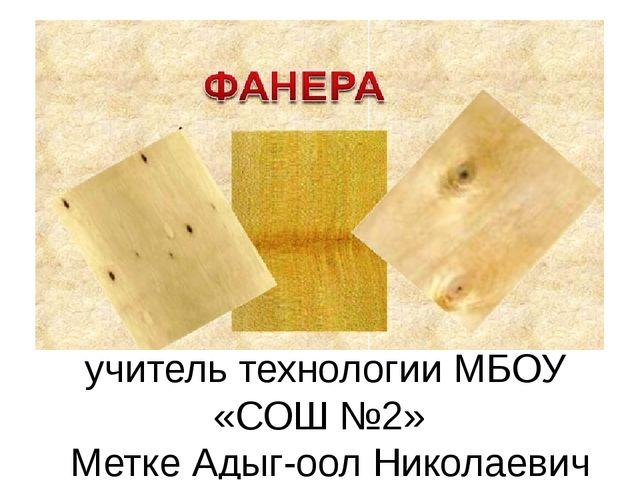учитель технологии МБОУ «СОШ №2» Метке Адыг-оол Николаевич