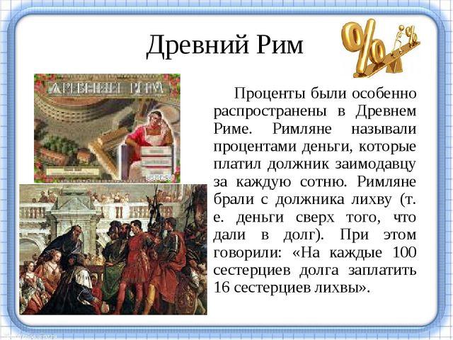 Древний Рим Проценты были особенно распространены в Древнем Риме. Римляне наз...