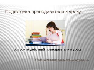 Подготовка преподавателя к уроку Подготовила: преподаватель Корсукова Л.С. Ал
