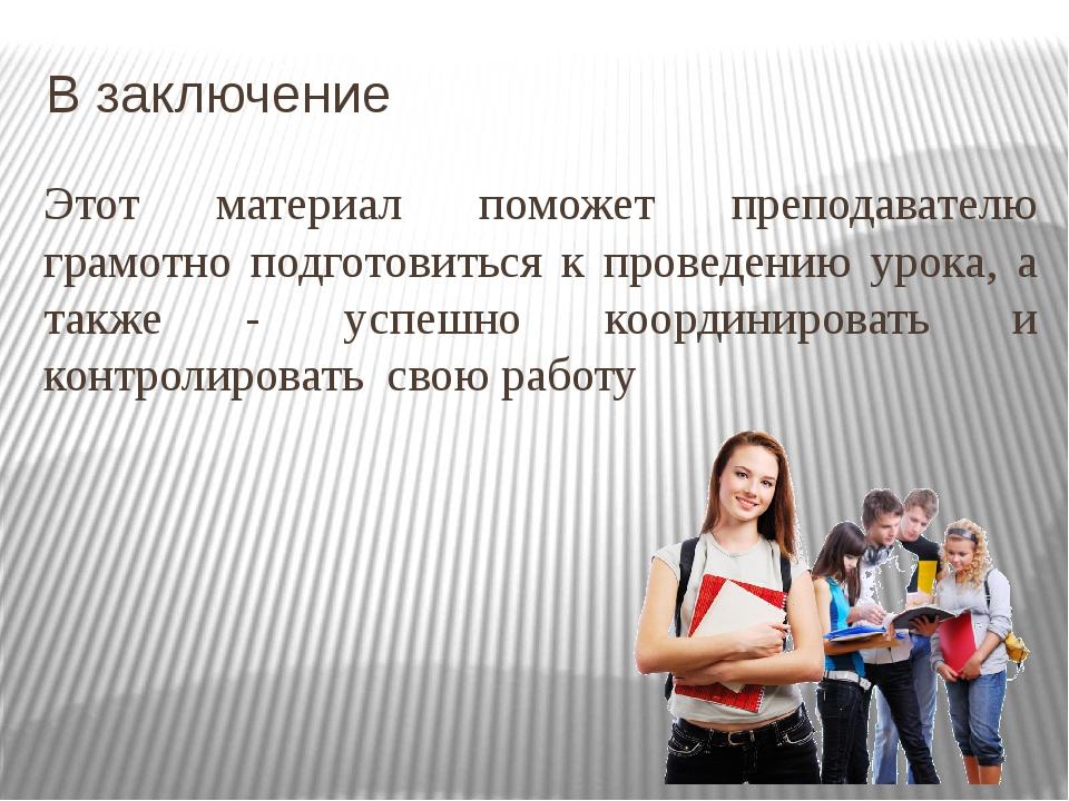В заключение Этот материал поможет преподавателю грамотно подготовиться к про...