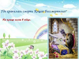 Где хранилась смерть Кощея Бессмертного? На конце иглы в яйце.