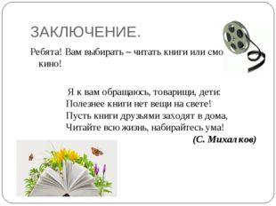 ЗАКЛЮЧЕНИЕ. Ребята! Вам выбирать – читать книги или смотреть кино! Я к вам об