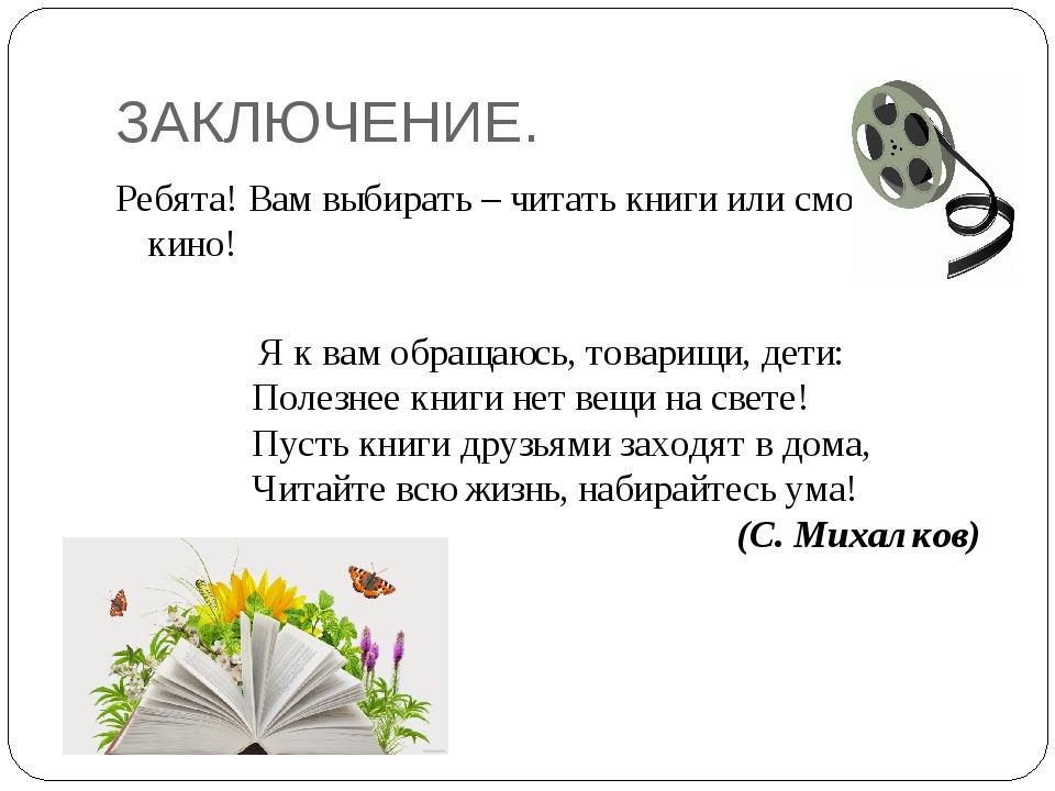 ЗАКЛЮЧЕНИЕ. Ребята! Вам выбирать – читать книги или смотреть кино! Я к вам об...