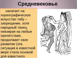 Средневековье налагает на хореографическое искусство табу – запрещение, хотя