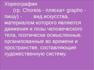 Хореография (гр. Choreia - пляска+ grapho - пишу) - вид искусства, материало