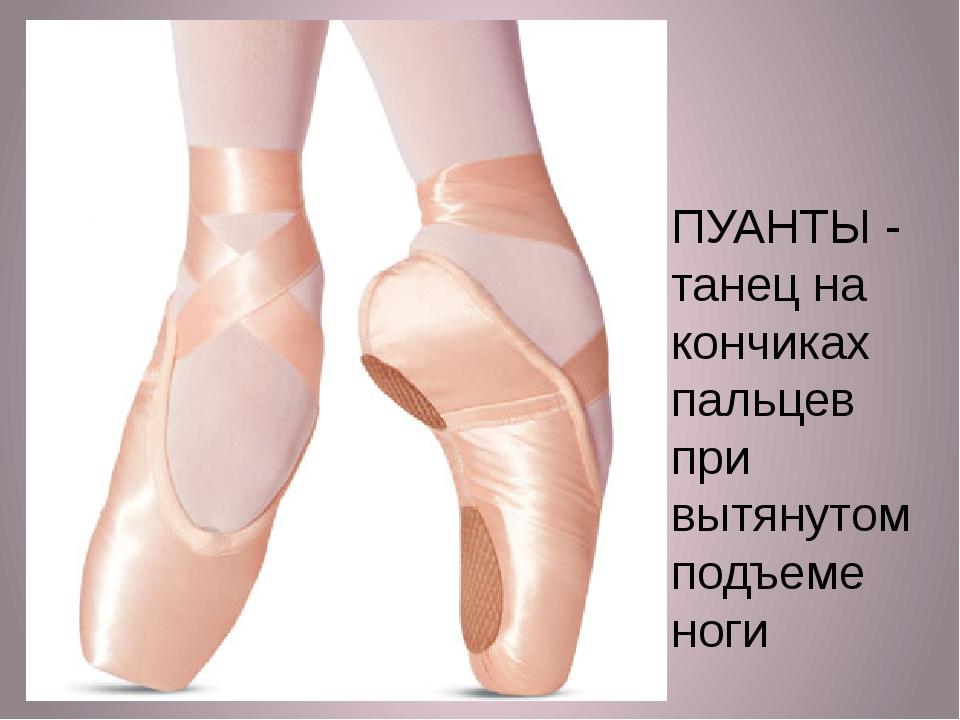 ПУАНТЫ - танец на кончиках пальцев при вытянутом подъеме ноги